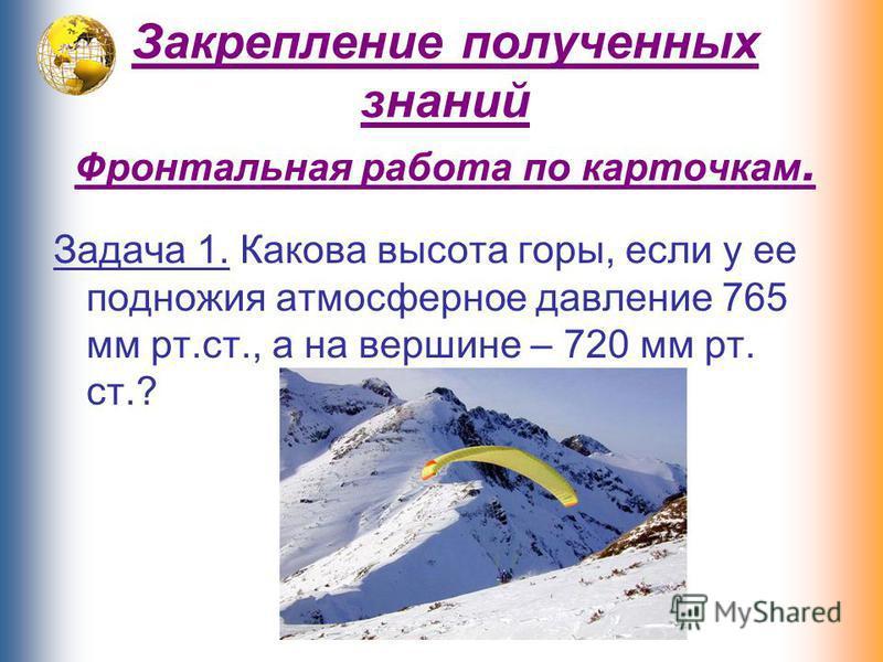Закрепление полученных знаний Фронтальная работа по карточкам. Задача 1. Какова высота горы, если у ее подножия атмосферное давление 765 мм рт.ст., а на вершине – 720 мм рт. ст.?