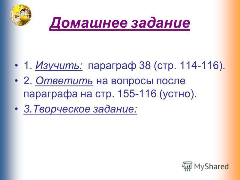 Домашнее задание 1. Изучить: параграф 38 (стр. 114-116). 2. Ответить на вопросы после параграфа на стр. 155-116 (устно). 3. Творческое задание: