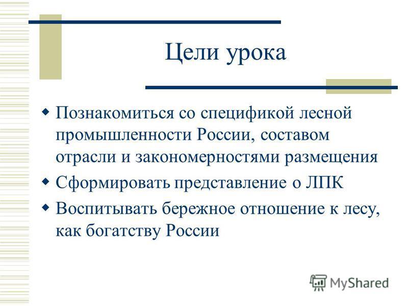 Цели урока Познакомиться со спецификой лесной промышленности России, составом отрасли и закономерностями размещения Сформировать представление о ЛПК Воспитывать бережное отношение к лесу, как богатству России