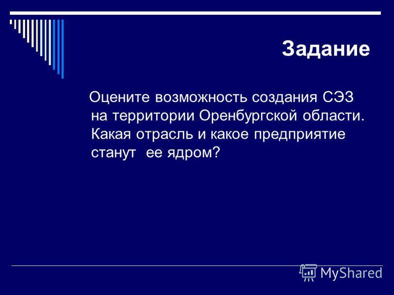 Задание Оцените возможность создания СЭЗ на территории Оренбургской области. Какая отрасль и какое предприятие станут ее ядром?