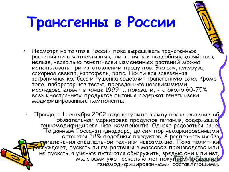 Трансгенны в России Несмотря на то что в России пока выращивать трансгенные растения ни в коллективных, ни в личных подсобных хозяйствах нельзя, несколько генетически измененных растений можно использовать при изготовлении продуктов. Это соя, кукуруз