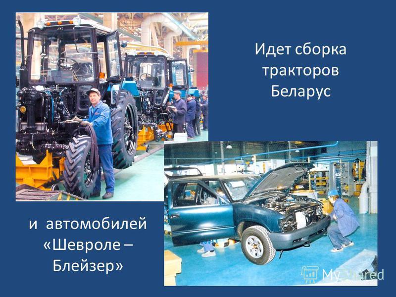 Идет сборка тракторов Беларус и автомобилей «Шевроле – Блейзер»