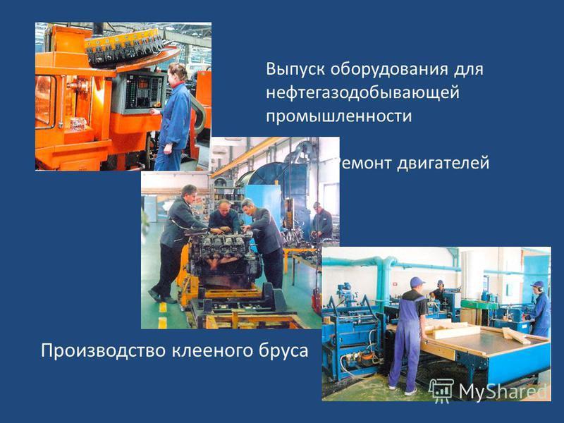 Выпуск оборудования для нефтегазодобывающей промышленности Ремонт двигателей Производство клееного бруса