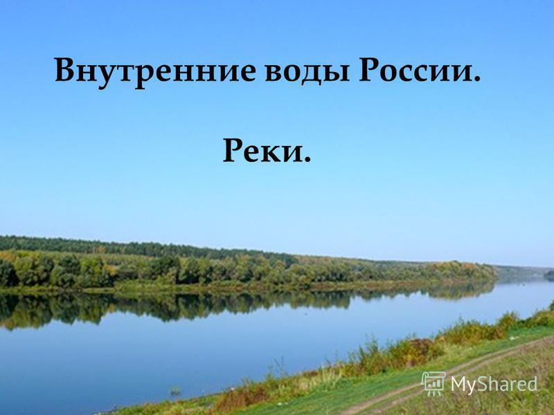 Внутренние воды России. Реки. Внутренние воды России. Реки. Внутренние воды России. Реки.