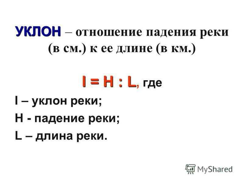 УКЛОН УКЛОН – отношение падения реки (в см.) к ее длине (в км.) I = H : L I = H : L, где I – уклон реки; H - падение реки; L – длина реки.
