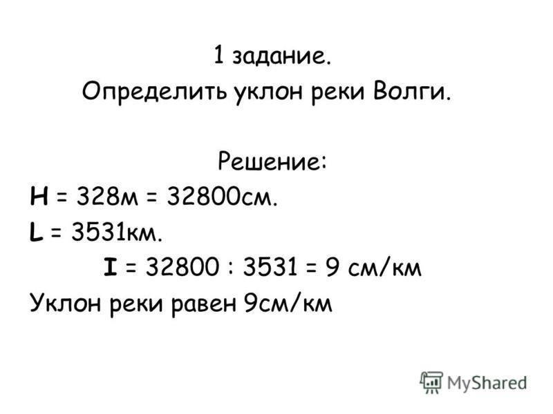 1 задание. Определить уклон реки Волги. Решение: Н = 328 м = 32800 см. L = 3531 км. I = 32800 : 3531 = 9 см/км Уклон реки равен 9 см/км