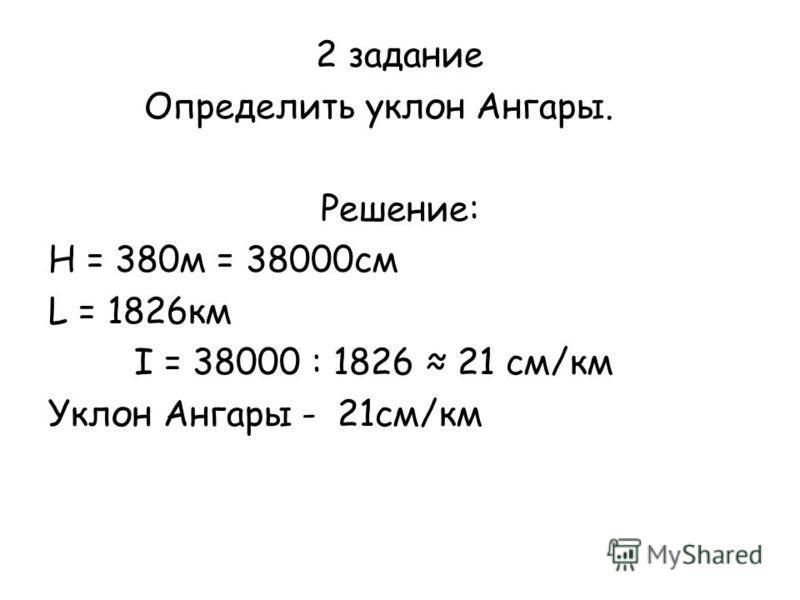 2 задание Определить уклон Ангары. Решение: Н = 380 м = 38000 см L = 1826 км I = 38000 : 1826 21 см/км Уклон Ангары - 21 см/км