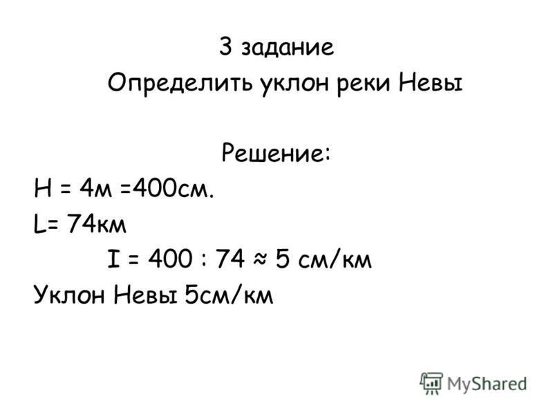 3 задание Определить уклон реки Невы Решение: Н = 4 м =400 см. L= 74 км I = 400 : 74 5 см/км Уклон Невы 5 см/км