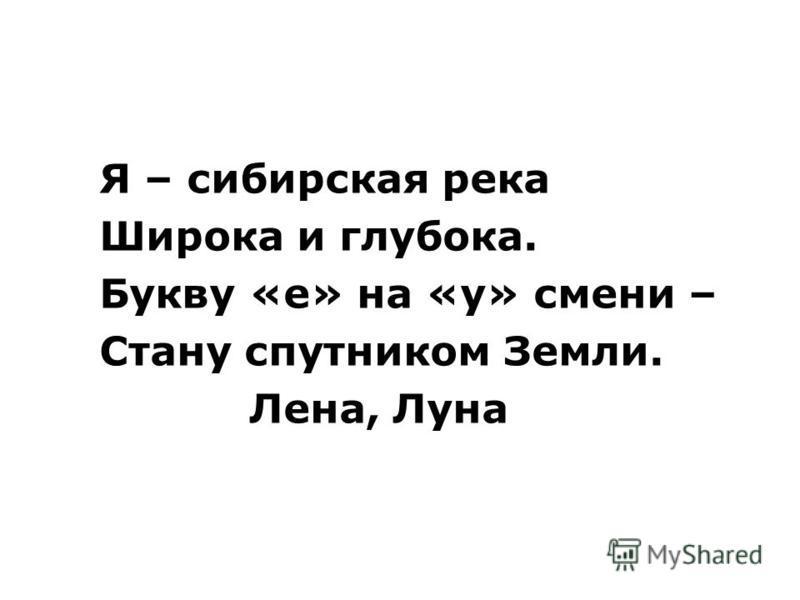 Я – сибирская река Широка и глубока. Букву «е» на «у» смени – Стану спутником Земли. Лена, Луна
