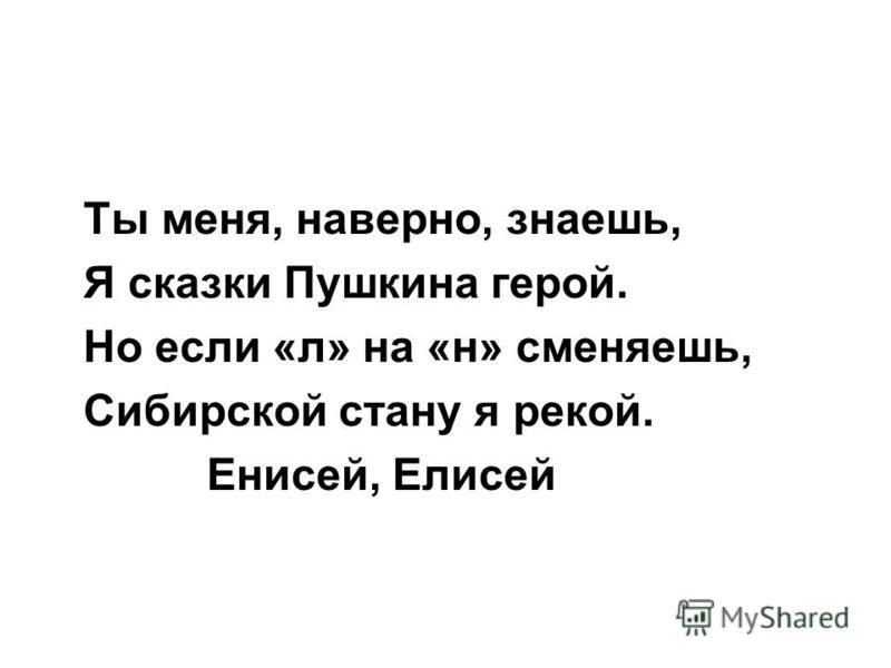 Ты меня, наверно, знаешь, Я сказки Пушкина герой. Но если «л» на «н» сменяешь, Сибирской стану я рекой. Енисей, Елисей