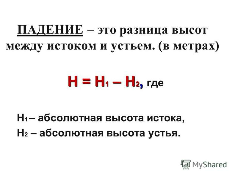ПАДЕНИЕ – это разница высот между истоком и устьем. (в метрах) Н = Н 1 – Н 2, Н = Н 1 – Н 2, где Н 1 – абсолютная высота истока, Н 2 – абсолютная высота устья.
