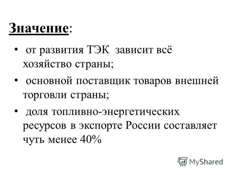 Значение : от развития ТЭК зависит всё хозяйство страны; основной поставщик товаров внешней торговли страны; доля топливно-энергетических ресурсов в экспорте России составляет чуть менее 40%