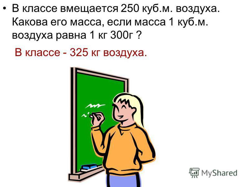 В классе вмещается 250 куб.м. воздуха. Какова его масса, если масса 1 куб.м. воздуха равна 1 кг 300 г ? В классе - 325 кг воздуха.