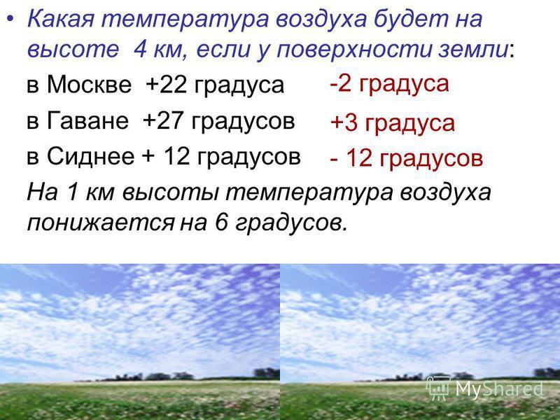 Какая температура воздуха будет на высоте 4 км, если у поверхности земли: в Москве +22 градуса в Гаване +27 градусов в Сиднее + 12 градусов На 1 км высоты температура воздуха понижается на 6 градусов. -2 градуса +3 градуса - 12 градусов