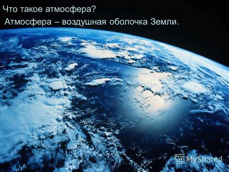 Что такое атмосфера? Атмосфера – воздушная оболочка Земли.