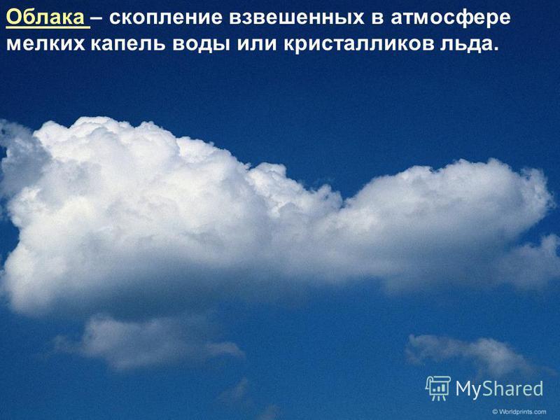 Облака – скопление взвешенных в атмосфере мелких капель воды или кристалликов льда.