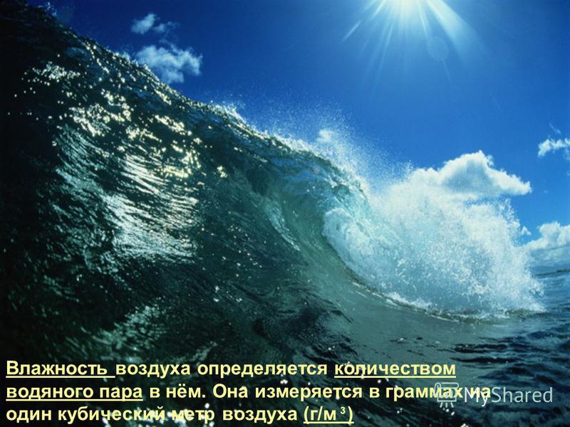 Влажность воздуха определяется количеством водяного пара в нём. Она измеряется в граммах на один кубический метр воздуха (г/м ) 3