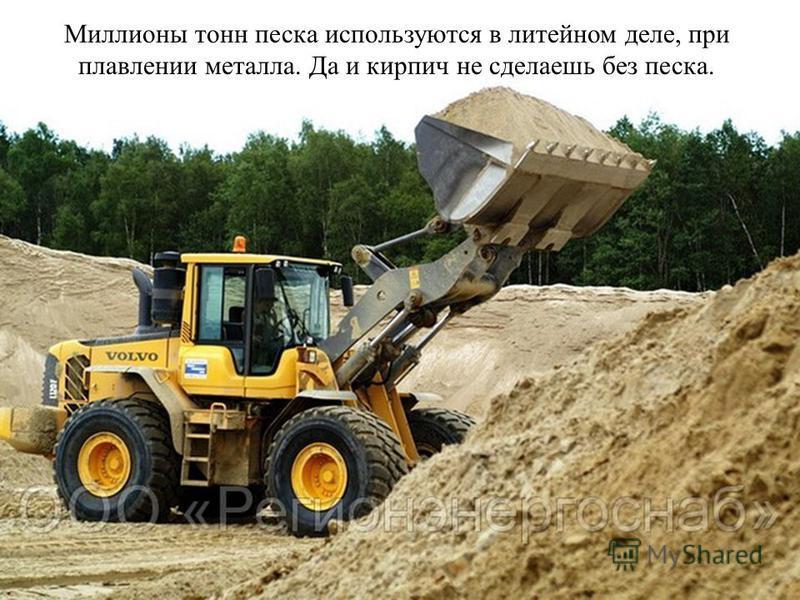 Миллионы тонн песка используются в литейном деле, при плавлении металла. Да и кирпич не сделаешь без песка.