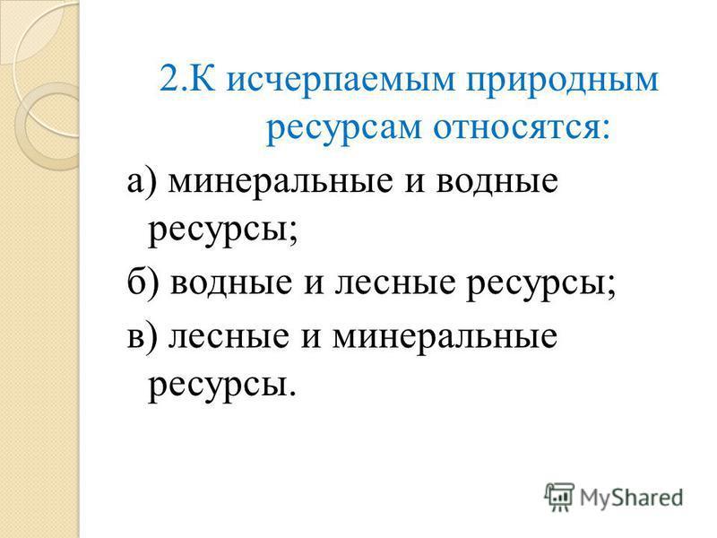 2. К исчерпаемым природным ресурсам относятся: а) минеральные и водные ресурсы; б) водные и лесные ресурсы; в) лесные и минеральные ресурсы.