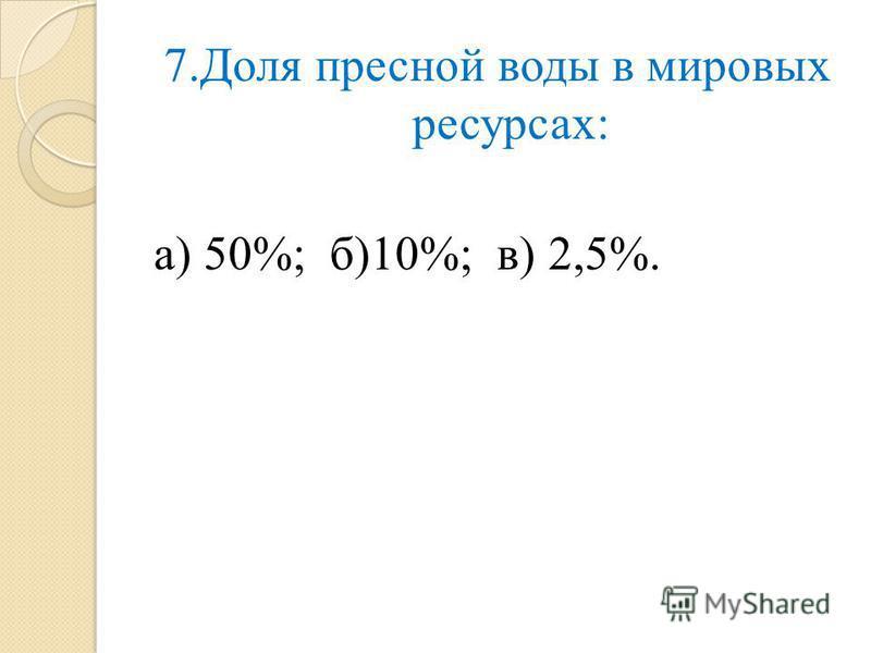 7. Доля пресной воды в мировых ресурсах: а) 50%; б)10%; в) 2,5%.