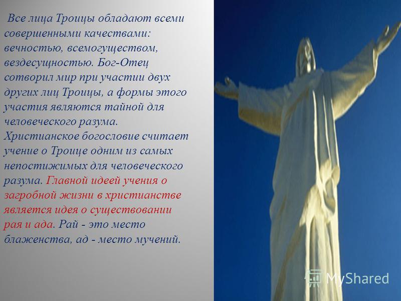 Все лица Троицы обладают всеми совершенными качествами: вечностью, всемогуществом, вездесущностью. Бог-Отец сотворил мир при участии двух других лиц Троицы, а формы этого участия являются тайной для человеческого разума. Христианское богословие счита