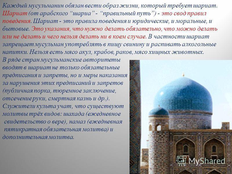 Каждый мусульманин обязан вести образ жизни, который требует шариат. Шариат (от арабского шариа - правильный путь) - это свод правил поведения. Шариат - это правила поведения и юридические, и моральные, и бытовые. Это указания, что нужно делать обяза