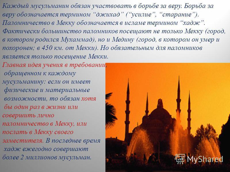 Каждый мусульманин обязан участвовать в борьбе за веру. Борьба за веру обозначается термином джихад (усилие, старание). Паломничество в Мекку обозначается в исламе термином хадж. Фактически большинство паломников посещают не только Мекку (город, в ко