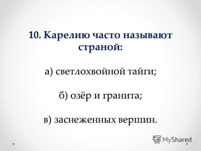 10. Карелию часто называют страной: а) светлохвойной тайги; б) озёр и гранита; в) заснеженных вершин.