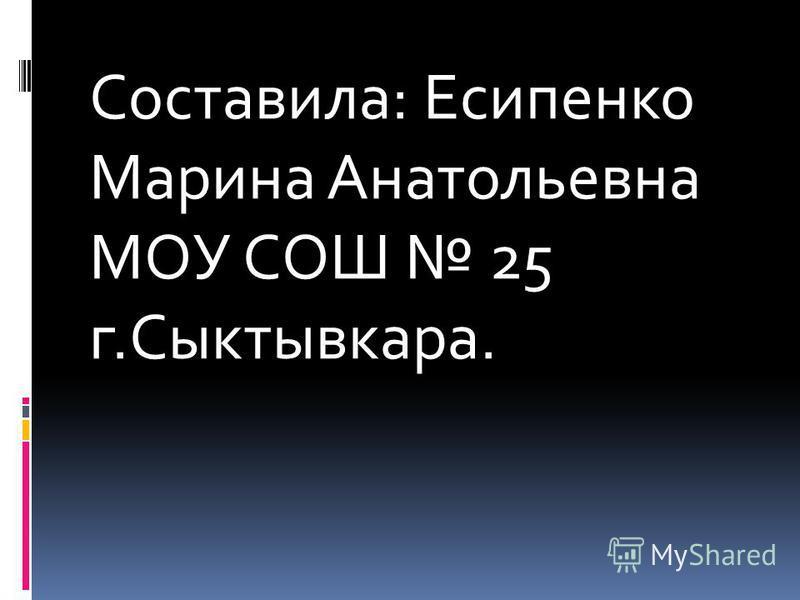 Составила: Есипенко Марина Анатольевна МОУ СОШ 25 г.Сыктывкара.