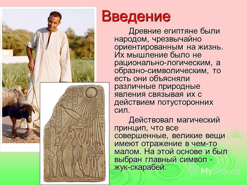 Введение Древние египтяне были народом, чрезвычайно ориентированным на жизнь. Их мышление было не рационально-логическим, а образно-символическим, то есть они объясняли различные природные явления связывая их с действием потусторонних сил. Действовал