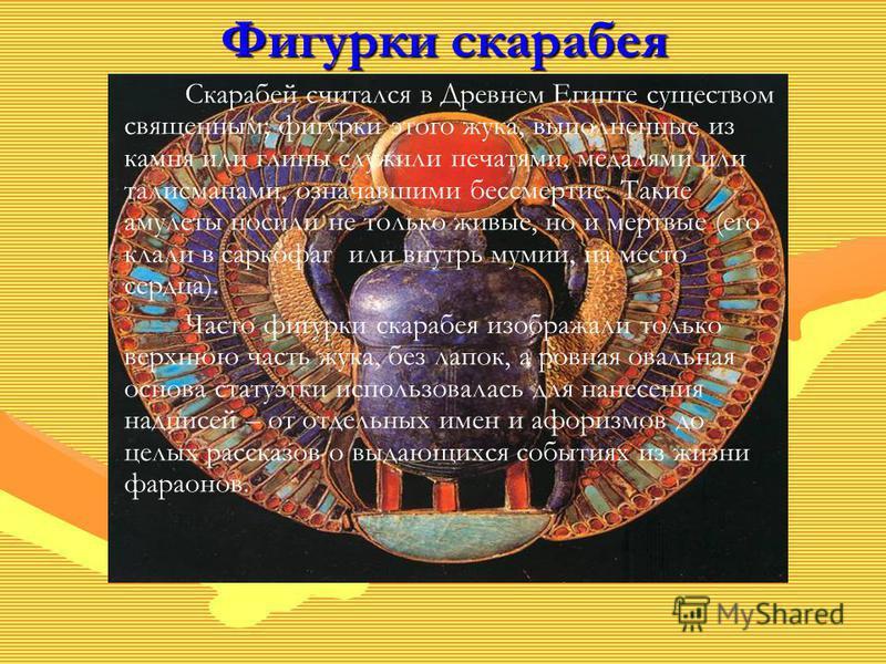 Фигурки скарабея Скарабей считался в Древнем Египте существом священным; фигурки этого жука, выполненные из камня или глины служили печатями, медалями или талисманами, означавшими бессмертие. Такие амулеты носили не только живые, но и мертвые (его кл