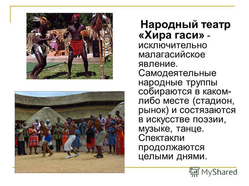 Народный театр «Хира гаси» - исключительно малагасийское явление. Самодеятельные народные труппы собираются в каком- либо месте (стадион, рынок) и состязаются в искусстве поэзии, музыке, танце. Спектакли продолжаются целыми днями.