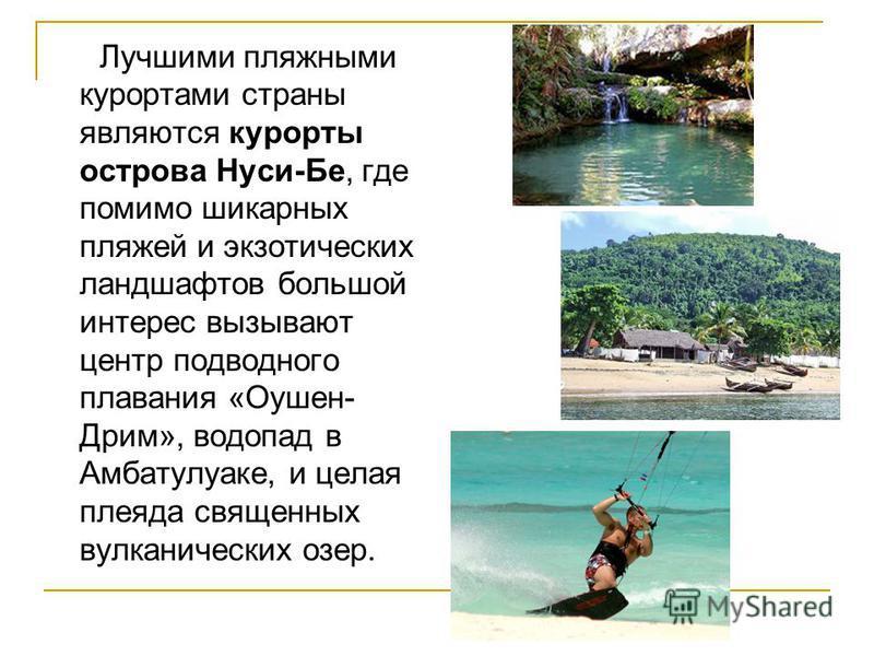 Лучшими пляжными курортами страны являются курорты острова Нуси-Бе, где помимо шикарных пляжей и экзотических ландшафтов большой интерес вызывают центр подводного плавания «Оушен- Дрим», водопад в Амбатулуаке, и целая плеяда священных вулканических о