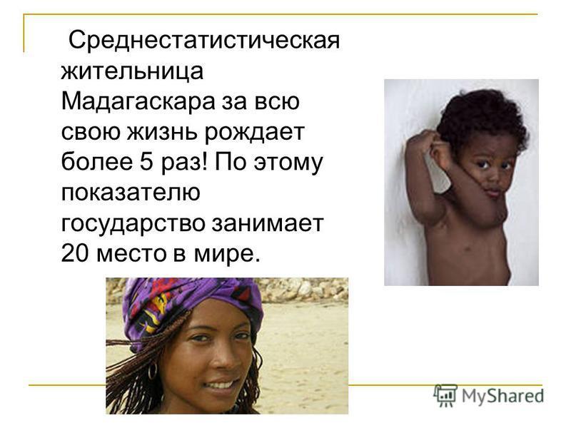 Среднестатистическая жительница Мадагаскара за всю свою жизнь рождает более 5 раз! По этому показателю государство занимает 20 место в мире.