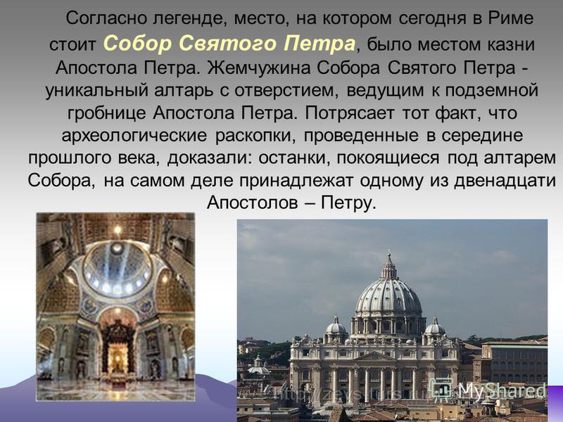 Согласно легенде, место, на котором сегодня в Риме стоит Собор Святого Петра, было местом казни Апостола Петра. Жемчужина Собора Святого Петра - уникальный алтарь с отверстием, ведущим к подземной гробнице Апостола Петра. Потрясает тот факт, что архе