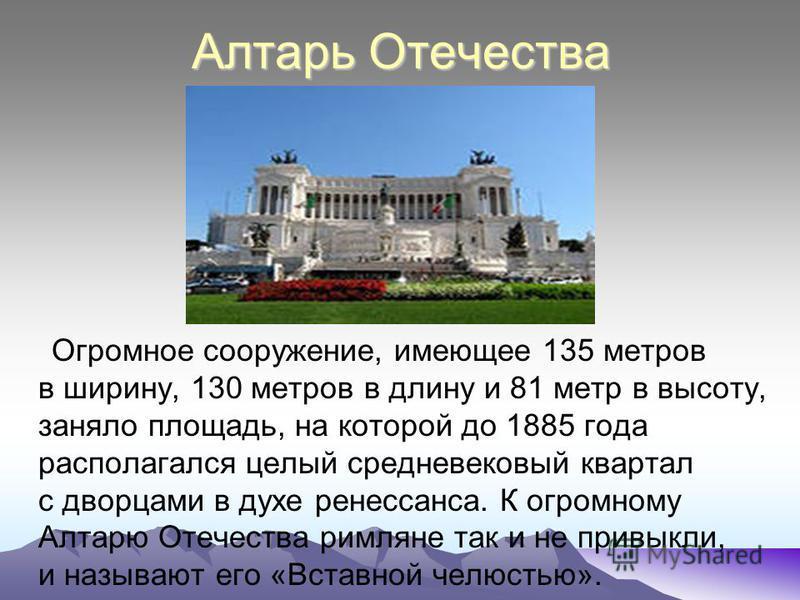 Алтарь Отечества Огромное сооружение, имеющее 135 метров в ширину, 130 метров в длину и 81 метр в высоту, заняло площадь, на которой до 1885 года располагался целый средневековый квартал с дворцами в духе ренессанса. К огромному Алтарю Отечества римл