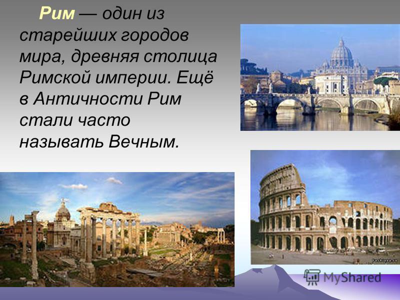 Рим один из старейших городов мира, древняя столица Римской империи. Ещё в Античности Рим стали часто называть Вечным.