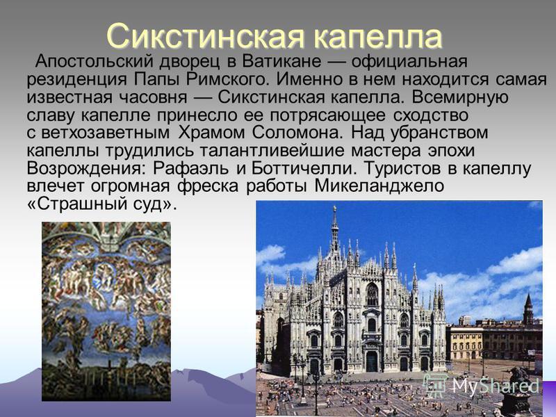 Сикстинская капелла Апостольский дворец в Ватикане официальная резиденция Папы Римского. Именно в нем находится самая известная часовня Сикстинская капелла. Всемирную славу капелле принесло ее потрясающее сходство с ветхозаветным Храмом Соломона. Над