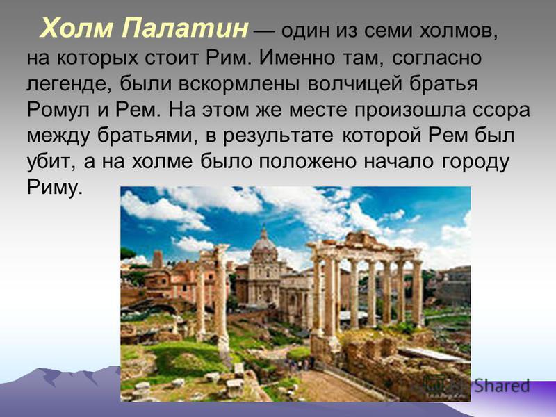Холм Палатин один из семи холмов, на которых стоит Рим. Именно там, согласно легенде, были вскормлены волчицей братья Ромул и Рем. На этом же месте произошла ссора между братьями, в результате которой Рем был убит, а на холме было положено начало гор