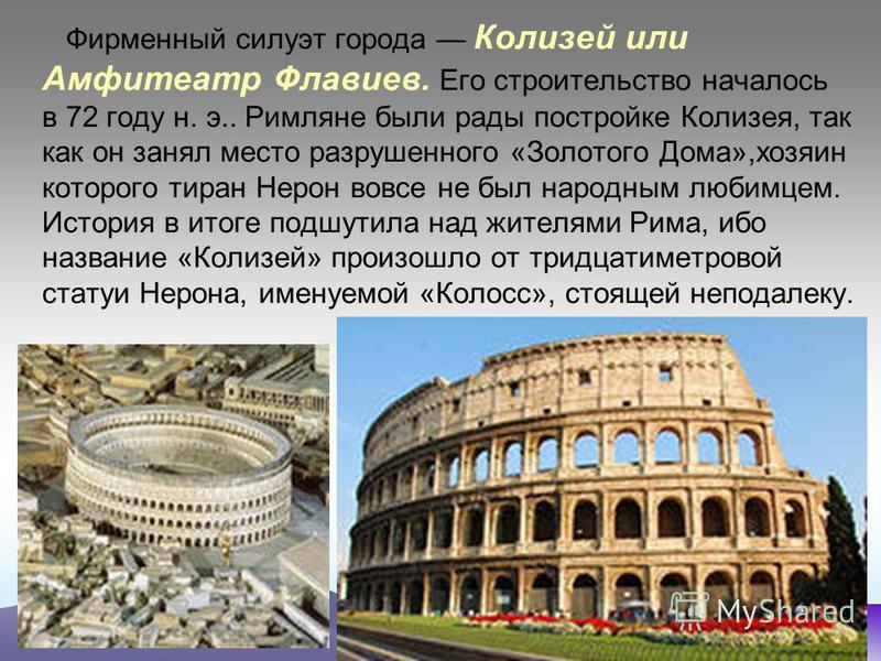 Фирменный силуэт города Колизей или Амфитеатр Флавиев. Его строительство началось в 72 году н. э.. Римляне были рады постройке Колизея, так как он занял место разрушенного «Золотого Дома»,хозяин которого тиран Нерон вовсе не был народным любимцем. Ис