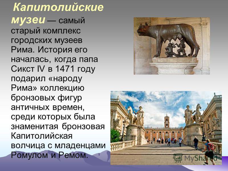 Капитолийские музеи самый старый комплекс городских музеев Рима. История его началась, когда папа Сикст IV в 1471 году подарил «народу Рима» коллекцию бронзовых фигур античных времен, среди которых была знаменитая бронзовая Капитолийская волчица c мл