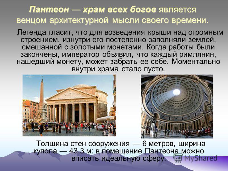 Пантеон храм всех богов является венцом архитектурной мысли своего времени. Легенда гласит, что для возведения крыши над огромным строением, изнутри его постепенно заполняли землей, смешанной с золотыми монетами. Когда работы были закончены, императо