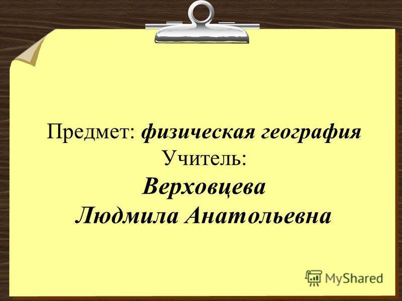 Предмет: физическая география Учитель: Верховцева Людмила Анатольевна