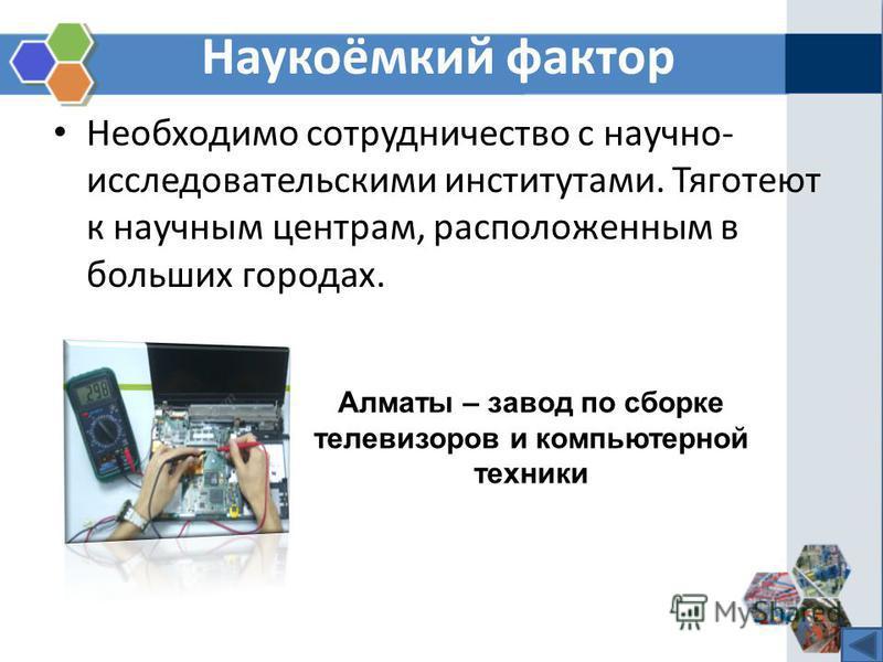 Наукоёмкий фактор Необходимо сотрудничество с научно- исследовательскими институтами. Тяготеют к научным центрам, расположенным в больших городах. Алматы – завод по сборке телевизоров и компьютерной техники