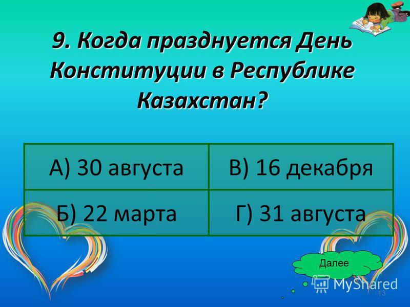 13 9. Когда празднуется День Конституции в Республике Казахстан? Далее А) 30 августаВ) 16 декабря Б) 22 мартаГ) 31 августа
