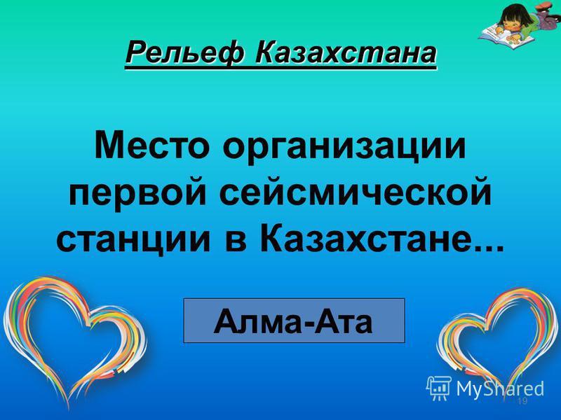 19 Рельеф Казахстана Место организации первой сейсмической станции в Казахстане... Алма-Ата