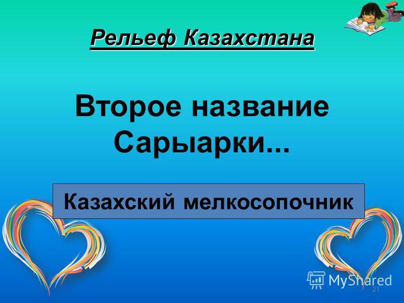 21 Рельеф Казахстана Второе название Сарыарки... Казахский мелкосопочник