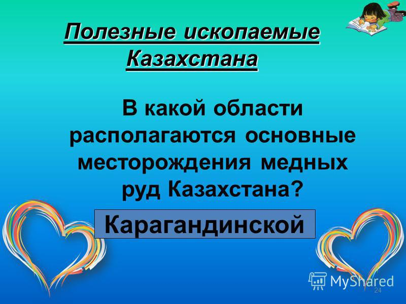 24 Полезные ископаемые Казахстана В какой области располагаются основные месторождения медных руд Казахстана? Карагандинской