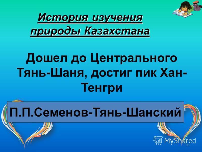 31 История изучения природы Казахстана Дошел до Центрального Тянь-Шаня, достиг пик Хан- Тенгри П.П.Семенов-Тянь-Шанский