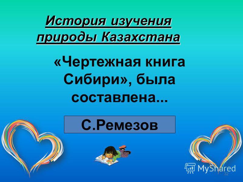 32 История изучения природы Казахстана «Чертежная книга Сибири», была составлена... С.Ремезов